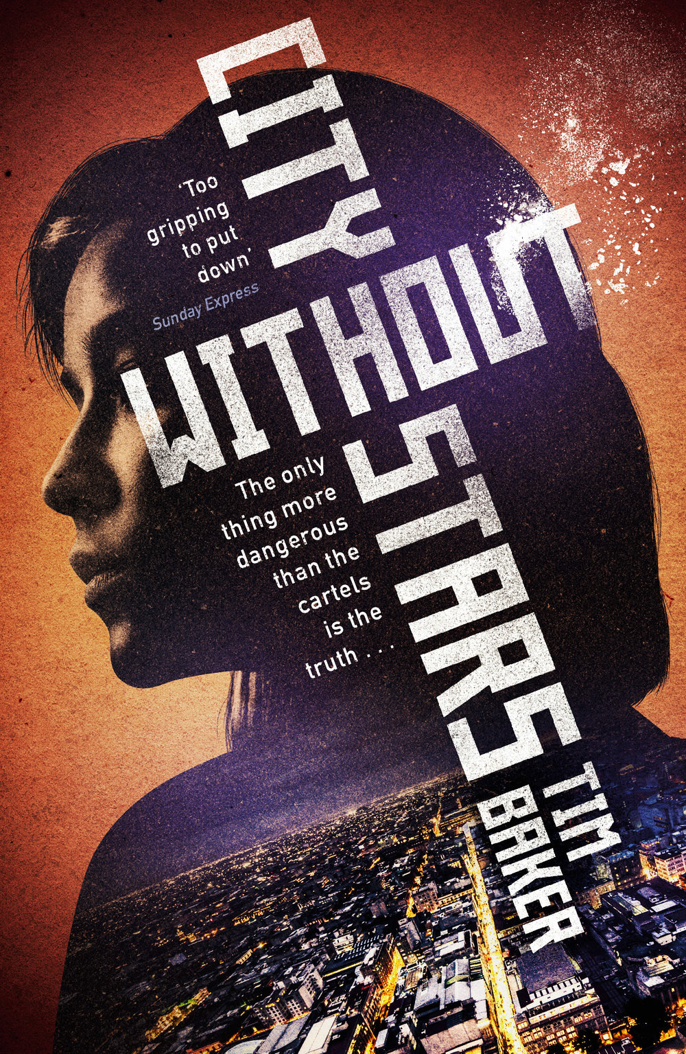 CITY WITHOUT STARS  Thriller, Faber 2019  In Cuidad Real, Mexico, a deadly war between rival cartels is erupting, and hundreds of sweatshop workers are being murdered. As his police superiors start shutting down his investigation, Fuentes suspects most of his colleagues are on the payroll of Narco kingpin, El Santo.  Meanwhile, despairing union activist Pilar decides to take social justice into her own hands. But if she wants to stop the killings, she's going to have to ignore all her instincts and accept the help of Fuentes. When the name of Mexico's saintly orphan-rescuer, Padre Marcio, keeps resurfacing, Pilar and Fuentes begin to realise how deep the cover-up goes.