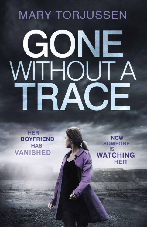 GONE WITHOUT A TRACE Thriller, Headline, 352 pages, 2017  You come home from work and your boyfriend has vanished. It's as if he never existed.  Every one of his belongings has gone. He hasn't been at work. His phone number is dead.   It's like you never even knew him.  But that's not possible, is it?  And there is worse still to come.   Because just as you are searching for  him  someone is also watching  you .