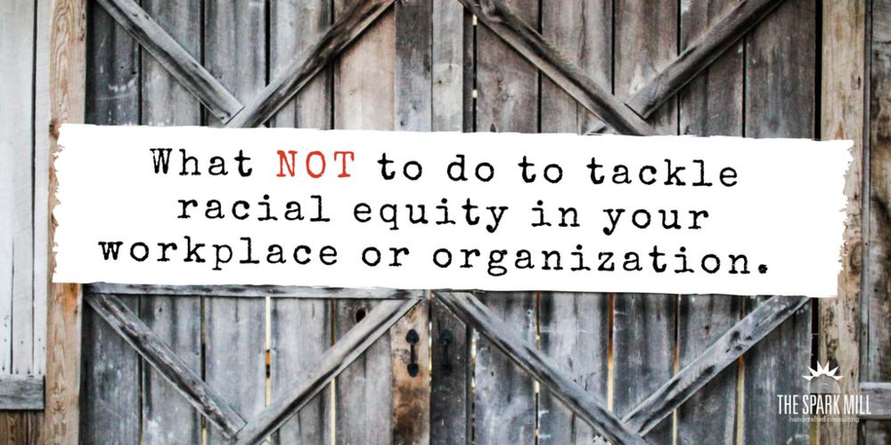 What not to do to tackle racial equity in your workplace or organization..png