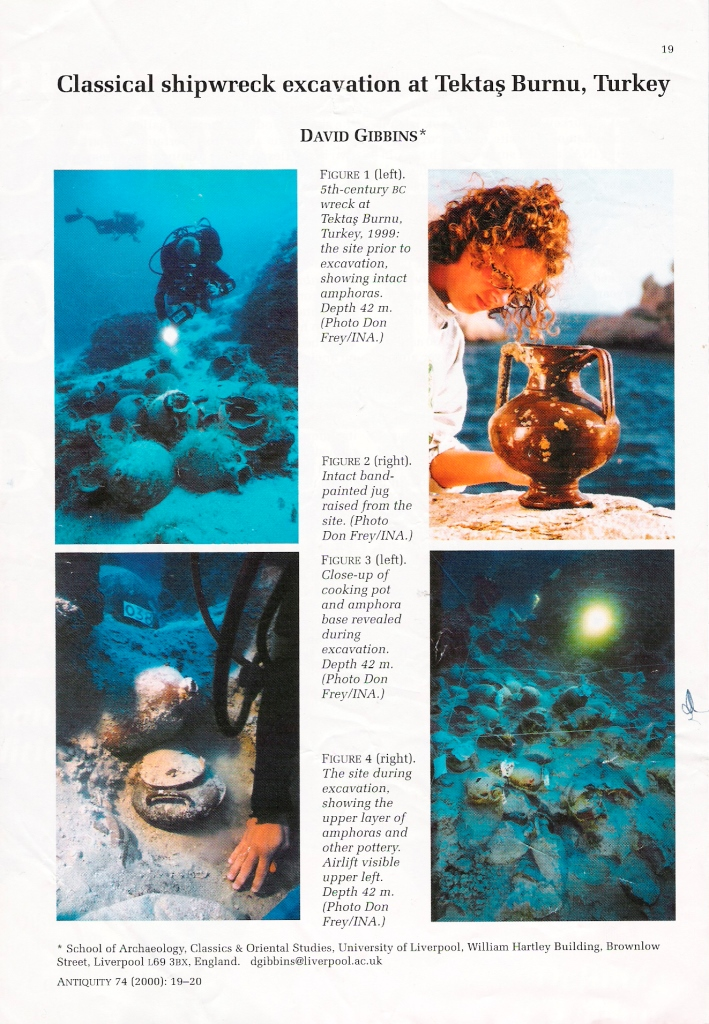 From 1999-2000 I was an Adjunct Professor of the Institute of Nautical Archaeology (INA) and worked for two seasons on a 5th century BC wreck at Tektas off Turkey. This article I wrote for the journal  Antiquity  shows some of the spectacular finds we made at the site, including many intact items of pottery. Click to enlarge.