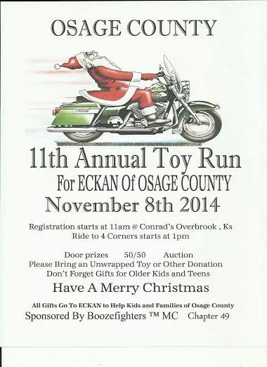 11th Annual Toy Run for ECKAN of Osage County    November 8th 2014   Registration starts at 11am @  Conrad's Bar & Grill  -  311 Maple Overbrook, KS 66524   Kickstands up at 1pm   All Gifts go to ECKAN to help kids and families of Osage County    Sponsored by Boozefighters MC CH49