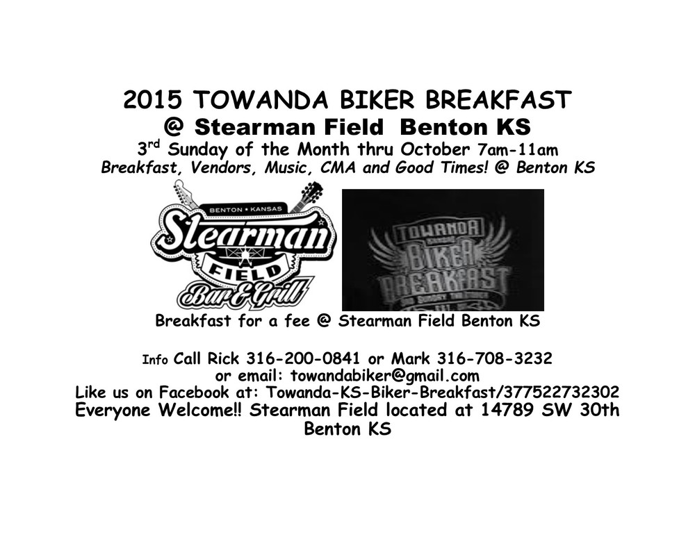 Stearman Field: 14789 SW 30th Benton KS  Towanda Biker Breakfast has moved to the Stearman Field in Benton, KS. Every third Sunday of the month through October. Enjoy breakfast, vendors, CMA and good times.   Info call RIck 316-200-0841 or Mark 316-708-3232 Email: towandabiker@gmail.com