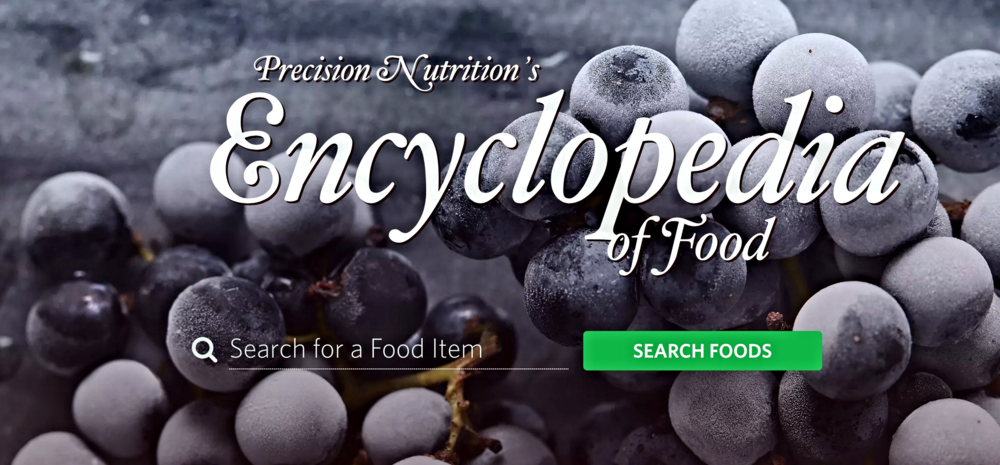 Precision Nutrition's Encyclopedia of Food is a collection of nutrition information and healthy food recipes. Below are just a sample of the exquisite meals you can prepare through PN's Encyclopedia of Food.