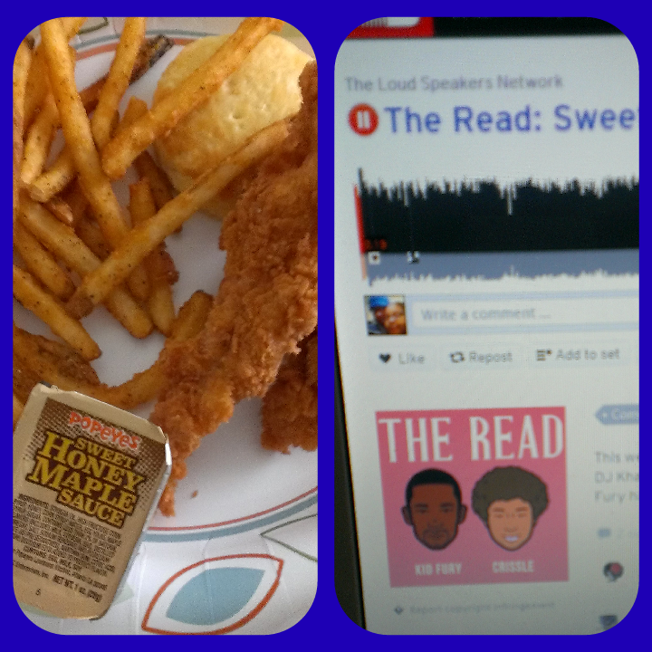 Listening to the latest episode of The Read while enjoying my chicken waffle tenders from Popeyes! Mario S. Raleigh, North Carolina, USA