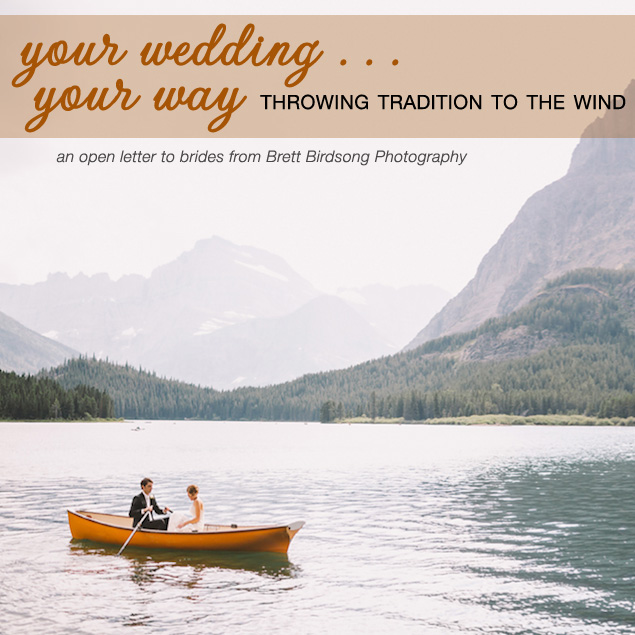 Throw Tradition to the Wind and Have Your Wedding, Your Way --- an open letter to brides from Brett Birdsong Photography on Brenda's Wedding Blog www.brendasweddingblog.com