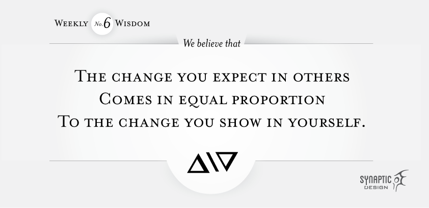 We believe that the change you expect in others comes in equal and opposite proportion to the change you show in yourself.