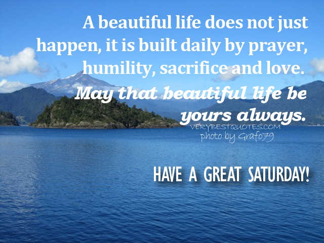 Saturday-Morning-Quotes-A-beautiful-life-does-not-just-happen-it-is-built-daily-by-prayer-humility-sacrifice-and-love.-May-that-beautiful-life-be-yours-always..jpg