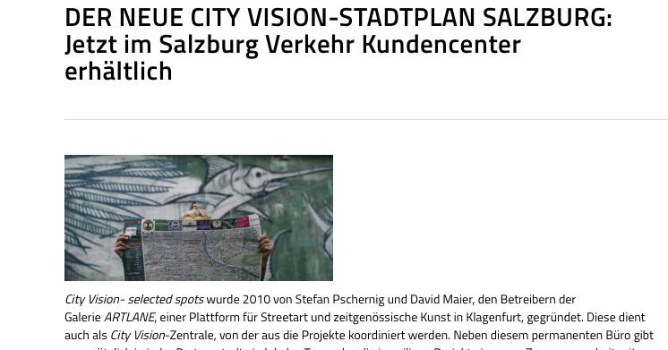 """https://salzburg-verkehr.at/der-neue-city-vision-stadtplan-salzburg-jetzt-im-salzburg-verkehr-kundencenter-erhaeltlich/    City Vision- selected spots wurde 2010 von Stefan Pschernig und David Maier, den Betreibern der Galerie  ARTLANE , einer Plattform für Streetart und zeitgenössische Kunst in Klagenfurt, gegründet. Diese dient auch als  City Vision -Zentrale, von der aus die Projekte koordiniert werden. Neben diesem permanenten Büro gibt es zusätzlich in jeder Partnerstadt ein lokales Team, das die jeweiligen Projekte in enger Zusammenarbeit mit Klagenfurt und den jeweiligen Tourismus- und Kulturämtern in den Städten abwickelt.  City Vision  – selected spots ist zunächst ein Faltplan, der urban-orientierte Menschen aus dem In- und Ausland dazu einlädt, Städte auf eigene Faust zu entdecken und zu erkunden. Er macht neugierig auf  hot spots aus den Bereichen Kultur, (Trend-)Sport, Musiklokale/Gastronomie oder Shopping. Die Individualität der Zielgruppe spiegelt sich in der Gestaltung des Plans wieder, der einem von  Street Artist und Grafiker David Maier eigens entwickelten, eigenwilligen Design folgt. Unter dem Motto """" App the Map """" gibt es  City Vision – selected spots auch digital, eine Online-Anwendung, die kostenlos heruntergeladen und als  augmented reality app mit oder ohne den Faltplan verwendet werden kann. Die App führt den User durch die jeweilige Stadt, zeigt die  selected spots und weitere interessante Orte direkt in der App an und gibt Zusatzinformationen wie Bilder oder Kurzvideos zum  spot , die unsere PartnerInnen eigens für  City Vision gestalten. Durch die Scan-Funktion ist zusätzlich ein direkter Zugriff auf die  selected spots über den gedruckten Plan möglich – damit können Informationen auf schnelle und unkomplizierte Art abgerufen werden – vielleicht bei einer Tasse Kaffee in einem unserer ausgewählten Cafés.   STÄDTE:  Die ursprüngliche Idee war es, einen kreativen Stadtplan zu gestalten, auf dem außergewönliche und interessante Orte in Klag"""