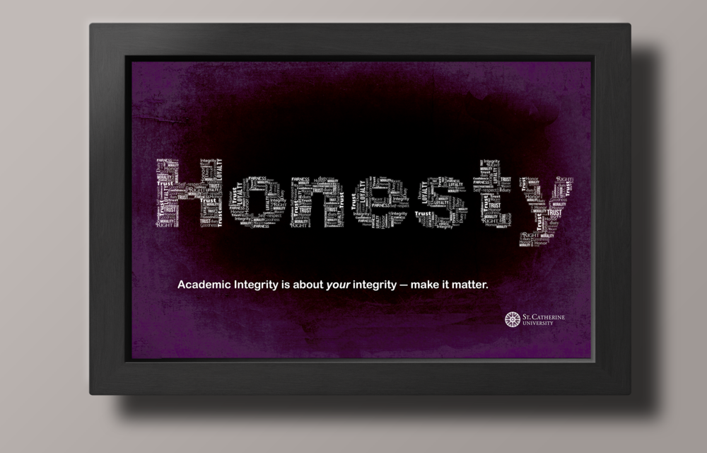 The objective of this campaign was to show how 5 key words could make students pause and think about Academic Integrity. The color pallet was developed from the deep, rich purples and golds of St. Catherine University while the playful typography was constructed to get people to stop and pay attention to what they were reading.