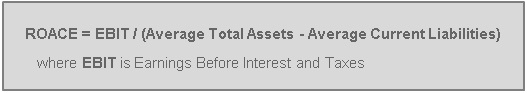 ROACE = EBIT / (Average Total Assets - Average Current Liabilities) where EBIT is Earnings Before Interest and Taxes
