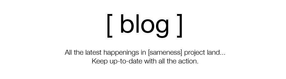 blog - all the latest happenings in [sameness] project land. Keep up to date with all the action.