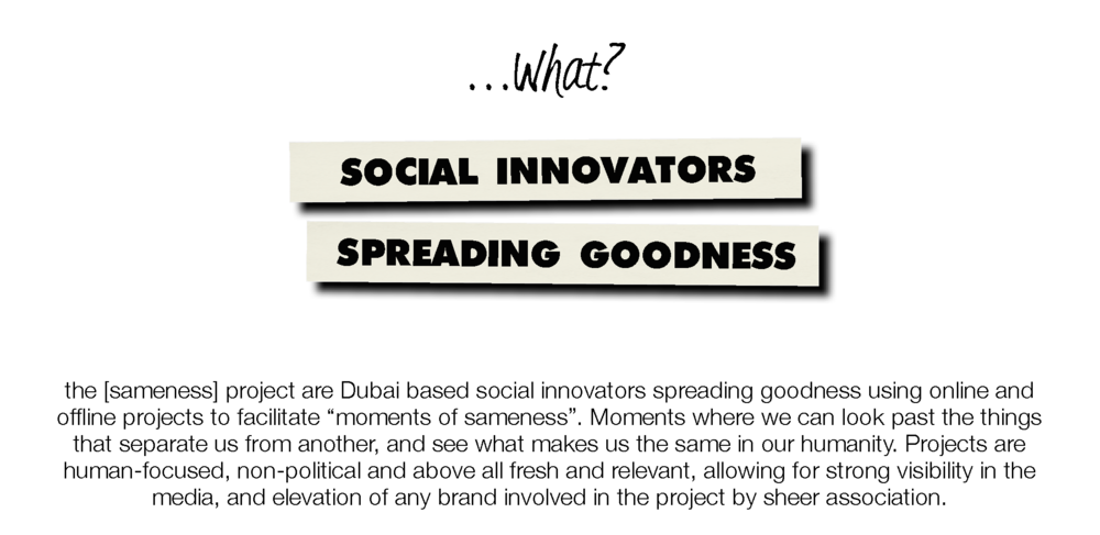 "What? Social Innovators Spreading Goodness. the [sameness] project are Dubai based, using online and offline projects to facilitate ""moments of sameness"". Moments where we can look past the things that separate us from another and see what makes us the same in our humanity. Projects are human-focused, non-political, and above all fresh and relevant, allowing for strong visibility in the media, and elevation of any brand involved in the project by sheer association."