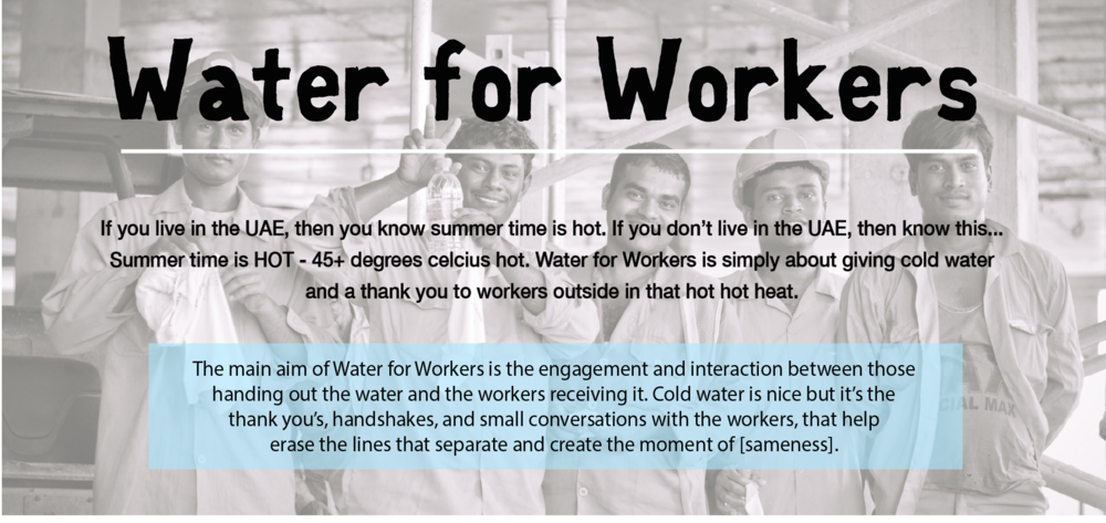 Water for Workers - If you live in the UAE, then you know summer time is hot. If you don't live in the UAE, then know this... Summer time is HOT - 45+ degrees celcius hot. Water for Workers is simply about giving cold water and a thank you to workers outside in that hot hot heat.