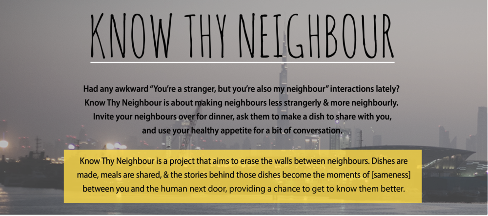 Know Thy Neighbour is a project that aims to erase the walls between neighbours. Dishes are made, meals shared, and the stories behind those dishes become the moments of sameness between you and the human next door, providing a chance to get to know them better.