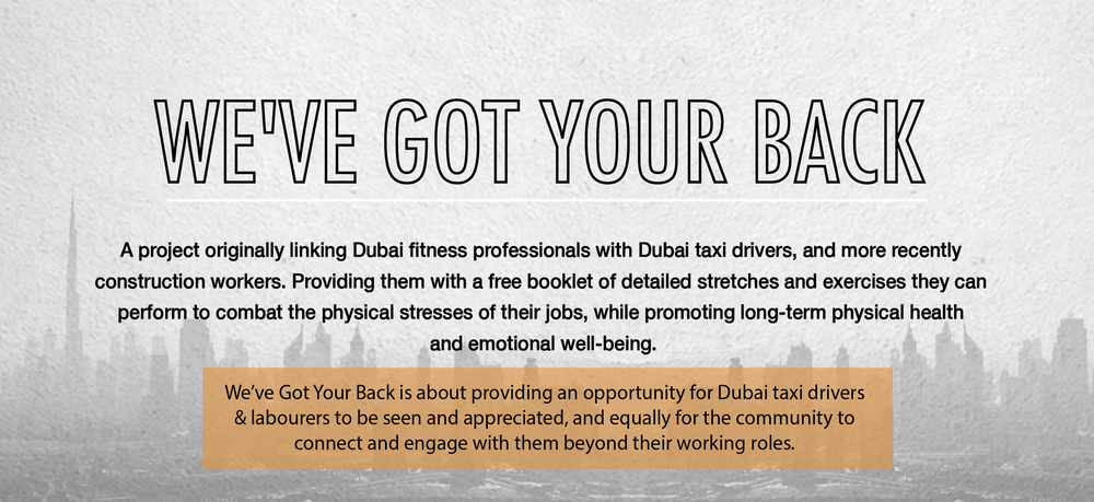 We've Got Your Back is a project linking Dubai fitness professionals with Dubai taxi drivers. Providing taxi drivers with a free booklet of detailed stretches and exercises they can perform to combat the physical stresses of sitting stationary for long periods of time, while promoting long-term physical health and emotional well-being.