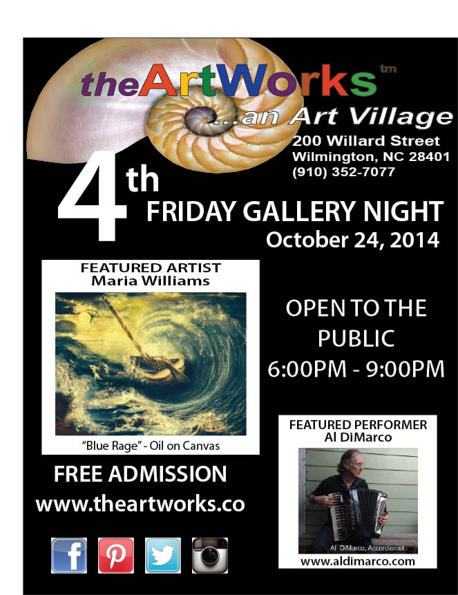"theArtWorks and Arts Council of Wilmington & New Hanover County-Fourth Friday Gallery Night, October 24, 6-9 PM Fourth Friday Gallery Nights are free monthly events where downtown area galleries, studios and art spaces open their doors to the public in an after-hours celebration of art and culture sponsored by the Arts Council of Wilmington. Taking place from 6:00-9:00 p.m. on the fourth Friday of each month, the self-guided tours have made the downtown area downtown Wilmington a popular destination for art lovers. LOCAL artists. Available: Fine Art, Jewelry, Pottery, Sculptures, Original Art Gifts and Cards, and more.  This month featuring Maria Esther Williams is above all a realist painter, who as she puts it, ""mainly paints what she sees"". But her paintings are also comprised of mental images and impressions acquired through her worldwide travels. Her botanical paintings are particularly inspired by her native Puerto Rico. She works mainly in oils and watercolors and recently branched into acrylics.   Come and see Maria on 4th Friday October 24. Enjoy some refreshments, and experience  and Entertainer Al DiMarco, Vocal, keyboard and accordion.  www.reverbnation.com.http://www.reverbnation.com/fan/aldimarco/ as you stroll the avenues  inside theArtWorks™ .   All our studio artists, will also be exhibiting and selling art in their private  studios. www.theArtWorksWilmington.co/   6:00-9:00 p.m., THIS next Friday, October 24.  TheArtWorks is planned art village providing art studios, gallery space, and an event venue-- fostering a creative environment for artists, educational opportunities, and enhancement of the Wilmington community. Once part of the original Block Shirt factory, #theArtWorks on Willard Street, is central to the developing district between South Front Street and Third Street, now known as the Cape Fear Historic Byway. Near Greenfield Lake."