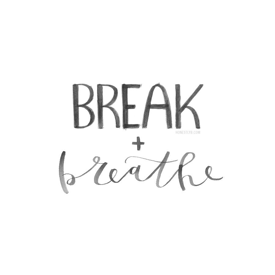 break + breathe | honestly, b.