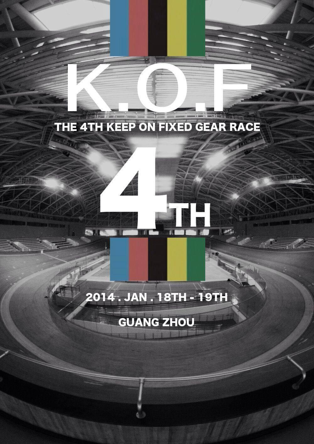 Keep On Fixed 4th ----第四届 K.O.F 固定齒輪自行車大賽    踏入2014年,K.O.F 大賽為新一年的賽事揭開序幕,作為南方一年一度的大賽,  今年賽會更加入了Keirin賽,讓大家有機會在亞運室  內場飛馳!    活動名稱:K.O.F 固定齒輪自行車大賽   日期:1月18~19日   地點:廣州大學城