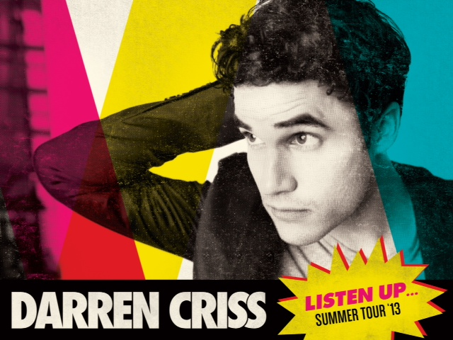 Confirmed Darren Criss Summer 2013 Tour!!           5/29 San Francisco, CA @ The Fillmore    5/30 Los Angeles, CA @ The House of Blues   5/31 Anaheim, CA @ The House of Blues   6/3 Dallas, TX @ The House of Blues   6/4 Houston, TX @ The House of Blues   6/6 Nashville, TN @ The Cannery Ballroom    6/7 Indianapolis, IN @ Deluxe at Old National Centre     6/8 Chicago, IL @ The House of Blues     6/10 Minneapolis, MN @ Varsity Theater     6/12 Toronto, ON @ Phoenix Concert Theatre     6/13 Ann Arbor, MI @ Michigan Theatre/Sonic Lunch (free)        6/14 Cleveland, OH @ The House of Blues        6/27 New York, NY @ Roseland Ballroom        6/28 Philadelphia, PA @ Theatre of Living Arts        6/29 Boston, MA @ The House of Blues        6/30 Silver Spring, MD @ The Fillmore      TICKETS    Facebook Pre-Sale: Thursday 4/25/13 @ 10:00AM local ( CLICK HERE )   VIP Packages on Sale: Saturday 4/27/13 @ 10:00AM EST ( CLICK HERE )   General Tickets on Sale: Saturday 4/27/13 @ 10:00AM local ( CLICK HERE )    ( x )