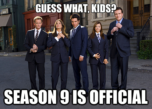 "Get Excited Kids!!    CBS has officially confirmed… How I Met Your Mother  will be returning for a ninth season.  ""A ll of the cast — Josh Radnor, Jason Segel, Cobie Smulders, Neil Patrick Harris and Alyson Hannigan — have signed on…along with creators Craig Thomas and Carter Bays.""      America's favorite, lovable group of friends are set to air for one more year for their official, final season starting next fall.     Get ready for more  LEGEN…WAIT FOR IT…DARY  antics from the gang!     **Will Barney and Ted ever start a band? Duuuudddeee…     **Where h*** did that pineapple come from in  The Pineapple Incident ?     **Will Barney ever succeed in making every night LEGENDARY?!     **Will we ever see Barney and Robin's full wedding?     **Did Ted finally name his kids Luke and Leia?     **Will we ever figure out what Barney's actual job is?     **Did Ted win the Threeway Belt?      **Will Marshall ever dole out the final slap in his Slap Bet with Barney?      **WHO IS THE MOTHER?                        …AND HOW DID TED MEET HER?!?     **Will any of this make it into Barney's Blog?     Well…I don't know, but I cannot wait to find out!!   "" You never know when you're about to meet someone very important. It's not like life gives you a warning. You just look up and there they are.""                                   -Ted Mosby     (Sources via  Entertainment Weekly  and  IGN )"