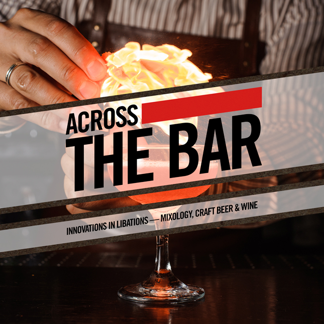ACROSS THE BAR  Innovations in Libations — Mixology, Craft Beer & Wine