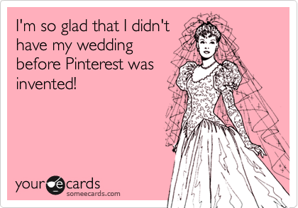 I'm so glad I didn't have my wedding before Pinterest was invented!