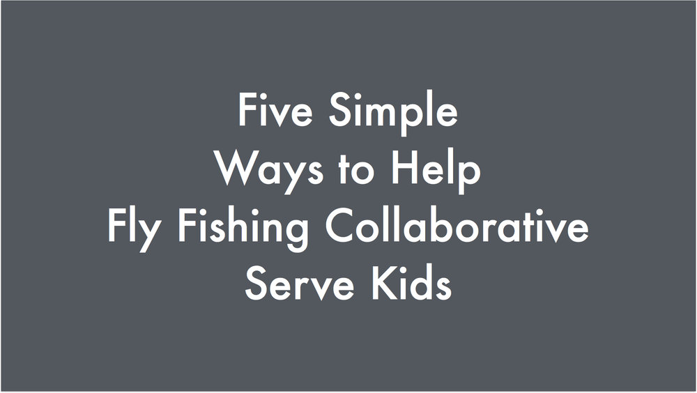 Five Simple Ways To Help Fly Fishing Collaborative Serve Kids