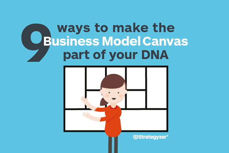 9_ways_to_make_the_business_model_canvas_part_of_your_dna