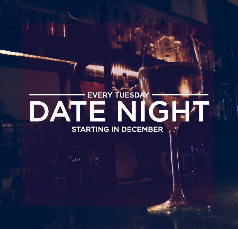 DATE NIGHT Haven't you heard? Tuesday is the best date night of the week, and we are just the place to be.   Come have a 1/2 priced bottle of red or white wine with that special someone. We'll keep pouring as you keep talking. EVERY TUESDAY