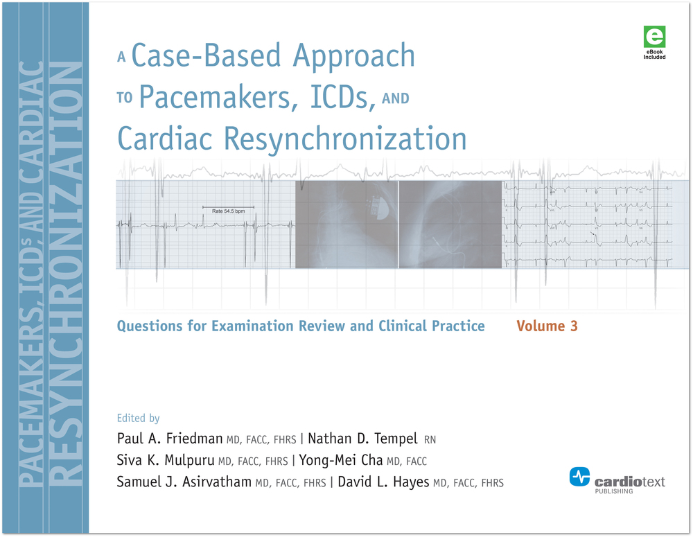 A Case-Based Approach to Pacemakers, ICDs, and Cardiac Resynchronization: Questions for Examination Review and Clinical Practice [Volume 3] Friedman, May 2016