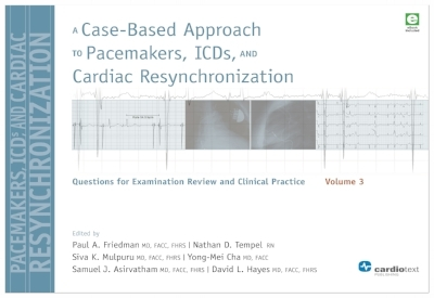 A Case-Based Approach to Pacemakers, ICDs, and Cardiac Resynchronization: Questions for Examination Review and Clinical Practice [Volume 3] Friedman and Hayes, 2016