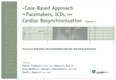 A Case-Based Approach to Pacemakers, ICDs, and Cardiac Resynchronization : Advanced Questions for Examination Review and Clinical Practice [Vol 2] Friedman and Hayes, 2013