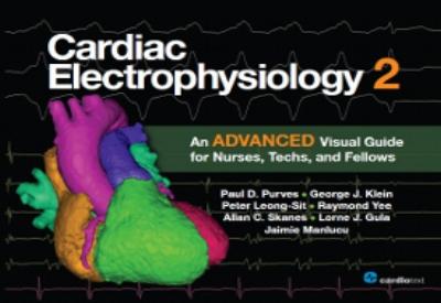 Cardiac Electrophysiology 2: An Advanced Visual Guide for Nurses, Techs, and Fellows Purves, 2014