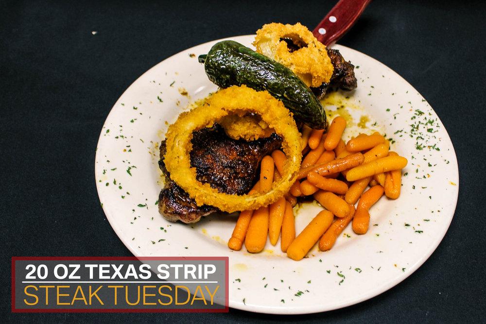 Tuesday  20 oz. Texas Strip Steak $22.50  4 P.M. - 10 P.M.