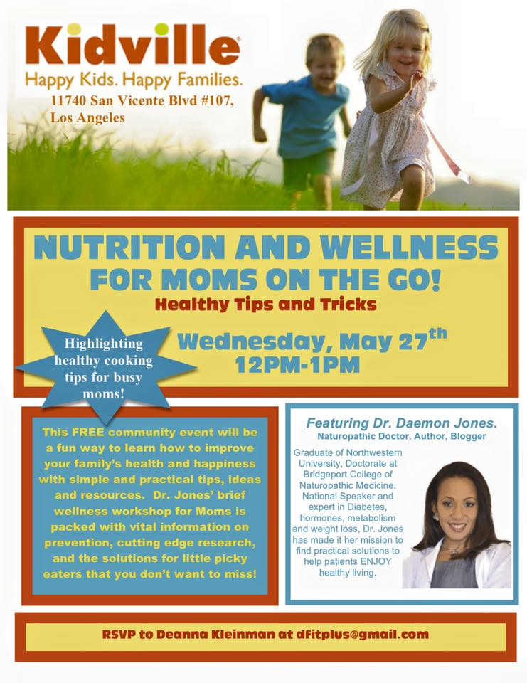 This community event will be a fun way to learn how to improve your family's health and happiness with simple and practical tips, ideas and resources. Dr. Dae wellness workshop for Moms is packed with vital information on prevention, cutting edge research and the solutions for little picky eaters that you don't want to miss! Wednesday, May 27th 2015 12pm-1pm 11740 San Vicente Blvd #107, Los Angeles CA RSVP Deanna Kleinman Dfitplus@gmail.com