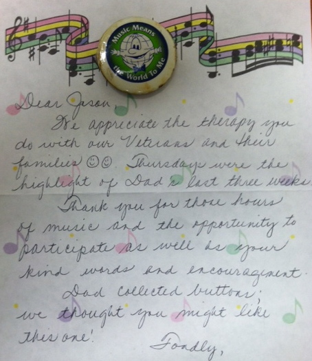 Dear Jason,       We appreciate the therapy you do with our Veterans and their families   Thursdays were the highlight of Dad's last three weeks.       Thank you for those hours of music and the opportunity to participate, as well as your kind words and encouragement.       Dad collected buttons; we thought you might like this one!      Fondly,