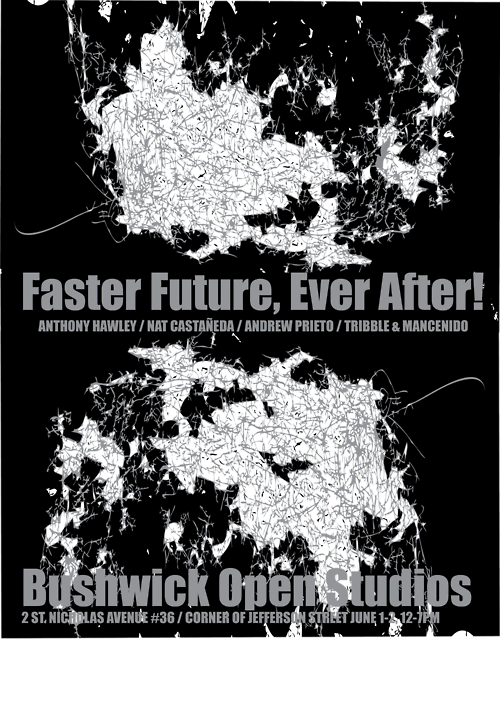 FASTER FUTURE, EVER AFTER!   Featuring constructions, objects, and video by NAT CASTAÑEDA / ANTHONY HAWLEY/ ANDREW PRIETO / TRIBBLE & MANCENIDO   JUNE 1-2, 12-7PM, 2013 part of BUSHWICK OPEN STUDIOS  Location: 2 ST. NICHOLAS AVENUE #36 / CORNER OF JEFFERSON STREET