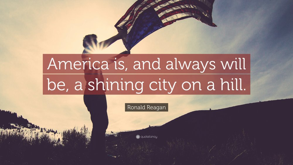 """America is, and always will be, a shining city on a hill."" - Ronald Reagan"