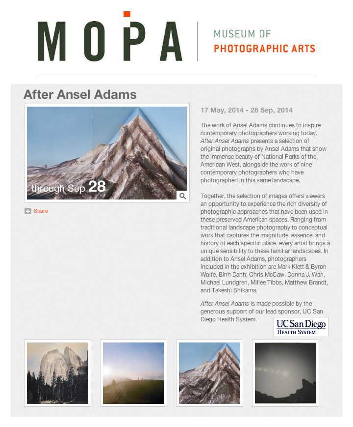Three photographs from my In the Landscape project will be shown alongside the work of Mark Klett & Byron Wolfe, Binh Danh, Chris McCaw, Michael Lundgren, Millee Tibbs, Matthew Brandt and Takeshi Shikama in the After Ansel Adams exhibition at the Museum of Photographic Arts in San Diego.   The exhibition opens May 17, 2014 and continues until September 28, 2014. Museum of Photographic Arts 1649 El Prado, San Diego, CA 92101 Tuesday - Sunday: 10:00am - 5:00pm