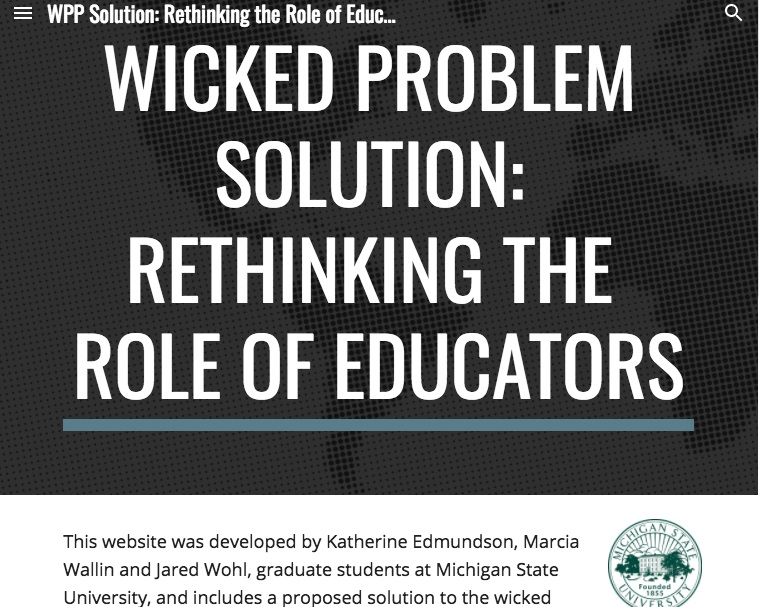 Wicked Problem Project - This multimodal presentation was developed using Google Sites and is the culmination of a collaborative project that comprised of researching and formulating a solution to Rethinking the Role of Educators. Utilizing Warren Berger's Why/What If/How problem solving process from his book, A More Beautiful Question, the presentation contains excerpts from infographics that we designed, peer-reviewed research, and data collected from a survey that we created and conducted, which ultimately assisted us in forming a solution.