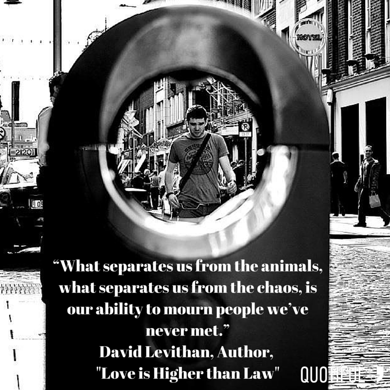 """What separates us from the animals, what separates us from the chaos, is our ability to mourn people we've never met."" - David Levithan, Author, ""Love is Higher than Law"""