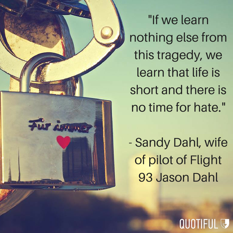 """If we learn nothing else from this tragedy, we learn that life is short and there is no time for hate."" - Sandy Dahl, wife of pilot of Flight 93 Jason Dahl"