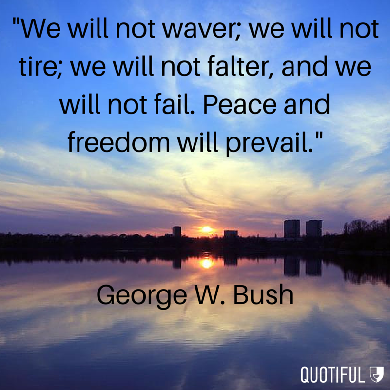 """We will not waver; we will not tire; we will not falter, and we will not fail. Peace and Freedom will prevail."" - George W. Bush"