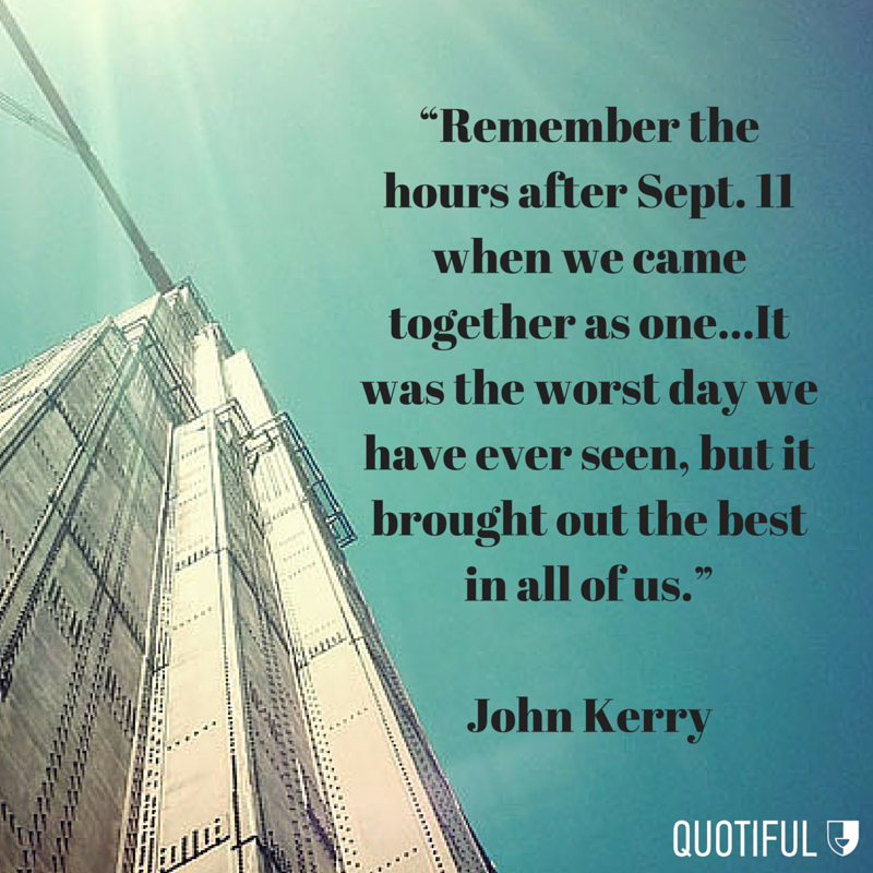 """Remember the hours after Sept. 11 when we came together as one…It was the worst day we have ever seen, but it brought out the best in all of us."" - John Kerry"