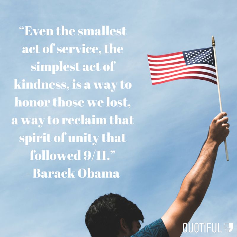 """Even the smallest act of service, the simplest act of kindness, is a way to honor those we lost, a way to reclaim that spirit of unity that followed 9/11."" - Barack Obama"