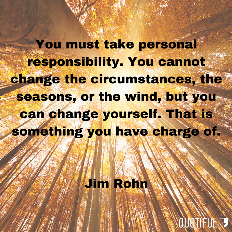 """""""You must take personal responsibility. You cannot change the circumstances, the seasons, or the wind, but you can change yourself. That is something you have charge of."""" - Jim Rohn"""