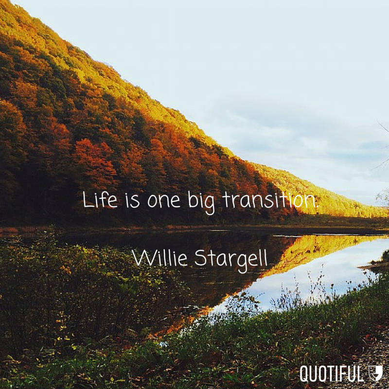 """""""Life is one big transition."""" - Willie Stargell"""