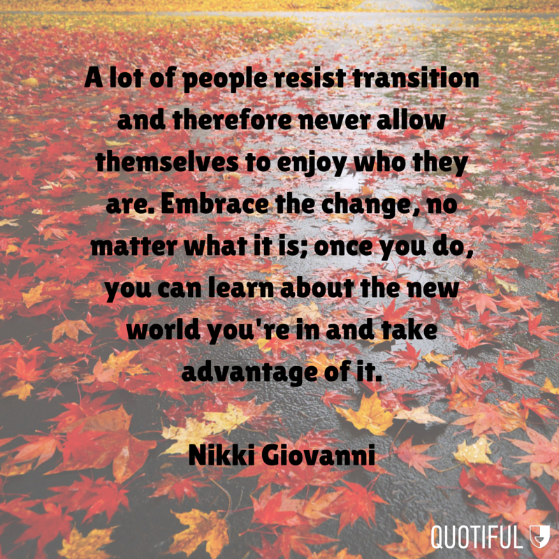 """""""A lot of people resist transition and therefore never allow themselves to enjoy who they are. Embrace the change, no matter what it is; once you do, you can learn about the new world you're in and take advantage of it."""" - Nikki Giovanni"""