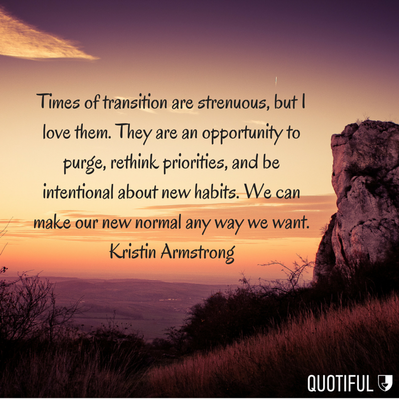 """""""Times of transition are strenuous, but I love them. They are an opportunity to purge, rethink priorities, and be intentional about new habits. We can make our new normal any way we want."""" - Kristin Armstrong"""