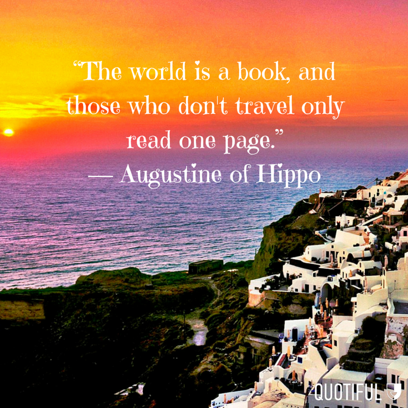 """The world is a book, and those who don't travel only read one page."" - Augustine of Hippo"